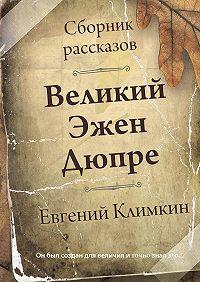 Евгений Климкин -Великий Эжен Дюпре. Сборник рассказов