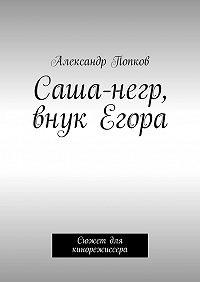 Александр Попков -Саша-негр, внук Егора. Сюжет для кинорежиссера