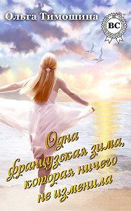 Ольга Тимошина -Одна французская зима, которая ничего не изменила
