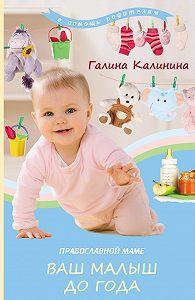 Галина Калинина -Православной маме. Ваш малыш до года