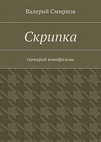 Валерий Смирнов -Скрипка. Cценарий кинофильма