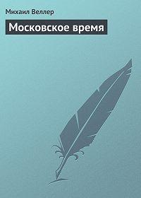 Михаил Веллер -Московское время