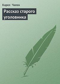 Карел  Чапек -Рассказ старого уголовника