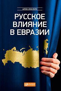 Арно Леклерк -Русское влияние в Евразии. Геополитическая история от становления государства до времен Путина