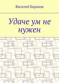 Василий Баранов -Удаче ум не нужен