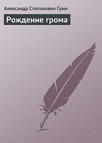 Александр Грин -Рождение грома