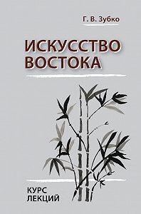 Галина Васильевна Зубко -Искусство Востока. Курс лекций