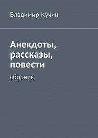 Владимир Кучин -Анекдоты, рассказы, повести
