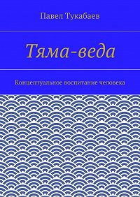 Павел Тукабаев - Тяма-веда. Концептуальное воспитание человека