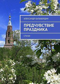 Александр Балыбердин -Предчувствие праздника. Стихи