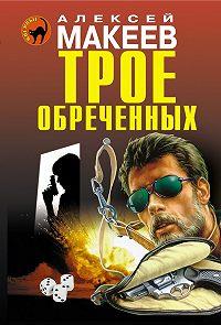 Алексей Макеев - Трое обреченных