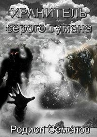 Родион Семенов -Хранитель серого тумана