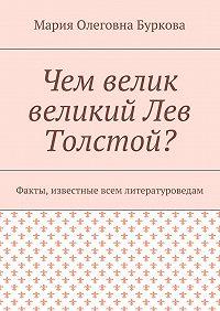 Мария Буркова -Чем велик великий Лев Толстой? Факты, известные всем литературоведам