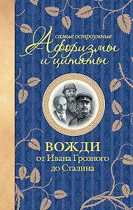 Екатерина Мишаненкова - Самые остроумные афоризмы и цитаты. Вожди от Ивана Грозного до Сталина