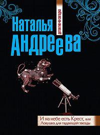 Наталья Андреева -И на небе есть Крест, или Ловушка для падающей звезды