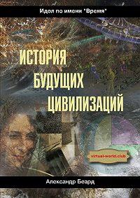 Александр Беард -История будущих цивилизаций. Идол по имени «Время»