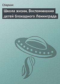 Сборник -Школа жизни. Воспоминания детей блокадного Ленинграда