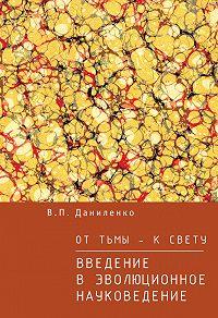 Валерий Петрович Даниленко -От тьмы – к свету. Введение в эволюционное науковедение