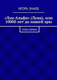 Игорь Знаев - «Лун-Альфа» (Луна), или 10000лет донашейэры. книга первая