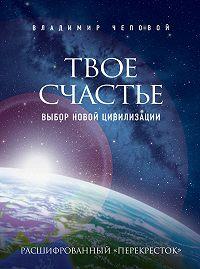 Владимир Чеповой -Твое счастье – выбор новой цивилизации
