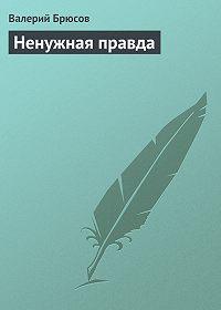 Валерий Брюсов -Ненужная правда