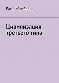 Баир Жамбалов -Цивилизация третьего типа