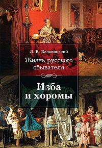 Леонид Беловинский - Жизнь русского обывателя. Изба и хоромы