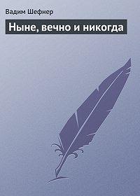 Вадим Шефнер -Ныне, вечно и никогда