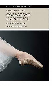 Юлия Яковлева -Создатели и зрители. Русские балеты эпохи шедевров
