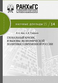 Алексей Улюкаев, В. А. Мау - Глобальный кризис и вызовы экономической политики современной России