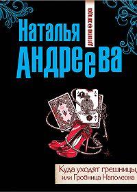 Наталья Андреева -Куда уходят грешницы, или Гробница Наполеона