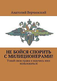 Анатолий Верчинский -Небойся спорить смилиционерами! Узнай свои праваинаучись ими пользоваться