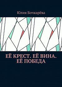 Юлия Бочкарёва -Её крест. Её вина. Её победа. Сборник