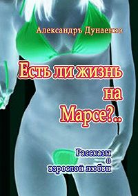 Александръ Дунаенко - Естьли жизнь наМарсе?.. Рассказы о взрослой любви