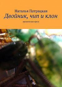 Наталья Патрацкая - Двойник, чип и клон. Любовно-фантастический роман