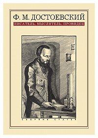 Коллектив Авторов - Ф. М. Достоевский: писатель, мыслитель, провидец. Сборник статей