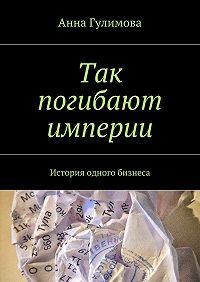 Анна Гулимова -Так погибают империи. История одного бизнеса