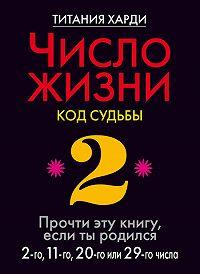 Титания Харди -Число жизни. Код судьбы. Прочти эту книгу, если ты родился 2-го, 11-го, 20-го или 29-го числа
