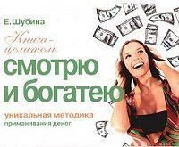 Елена Шубина -Смотрю и богатею. Уникальная методика приманивания денег