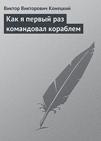 Виктор Конецкий -Как я первый раз командовал кораблем
