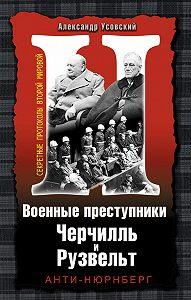 Александр Усовский -Военные преступники Черчилль и Рузвельт. Анти-Нюрнберг