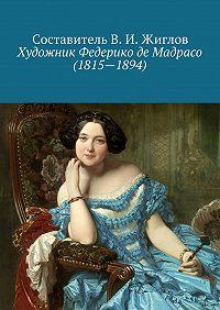 В. Жиглов, Составитель В.И.Жиглов - Художник Федерико де Мадрасо (1815– 1894)