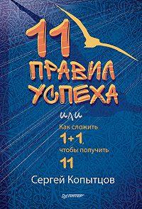 Сергей Копытцов -11 правил успеха, или Как сложить 1+1, чтобы получить 11