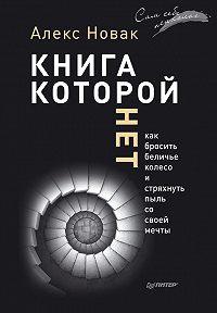 Алекс Новак -Книга, которой нет. Как бросить беличье колесо и стряхнуть пыль со своей мечты