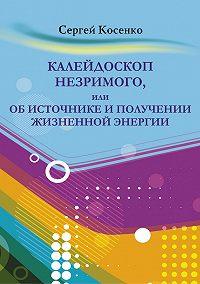 Сергей Косенко - Калейдоскоп незримого, или Об источнике и получении жизненной энергии