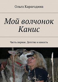 Ольга Карагодина - Мой волчонок Канис. Часть первая. Детство июность