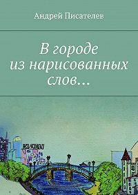 Андрей Писателев -Вгороде изнарисованных слов…