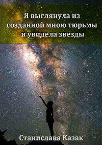 Станислава Казак - Я выглянула из созданной мною тюрьмы и увидела звёзды