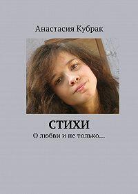 Анастасия Кубрак - Стихи. Олюбви инетолько…
