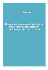 Марианна Васильева - Организационно-экономический механизм формирования инновационных стратегий